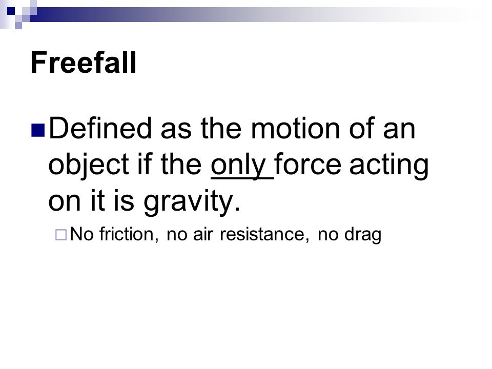 Freefall Defined as the motion of an object if the only force acting on it is gravity.  No friction, no air resistance, no drag