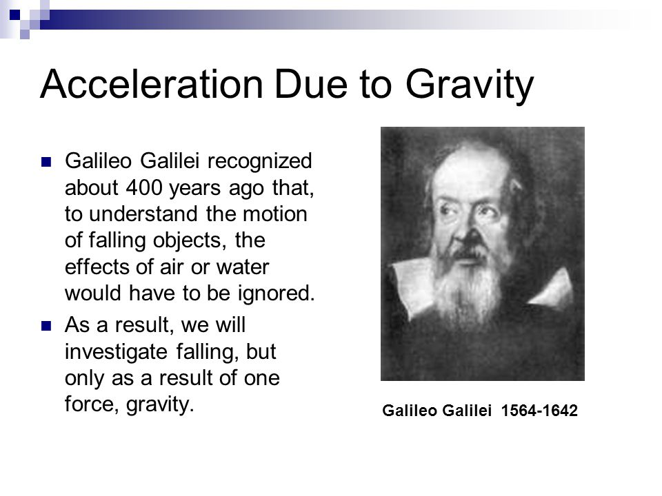Acceleration Due to Gravity Galileo Galilei recognized about 400 years ago that, to understand the motion of falling objects, the effects of air or wa