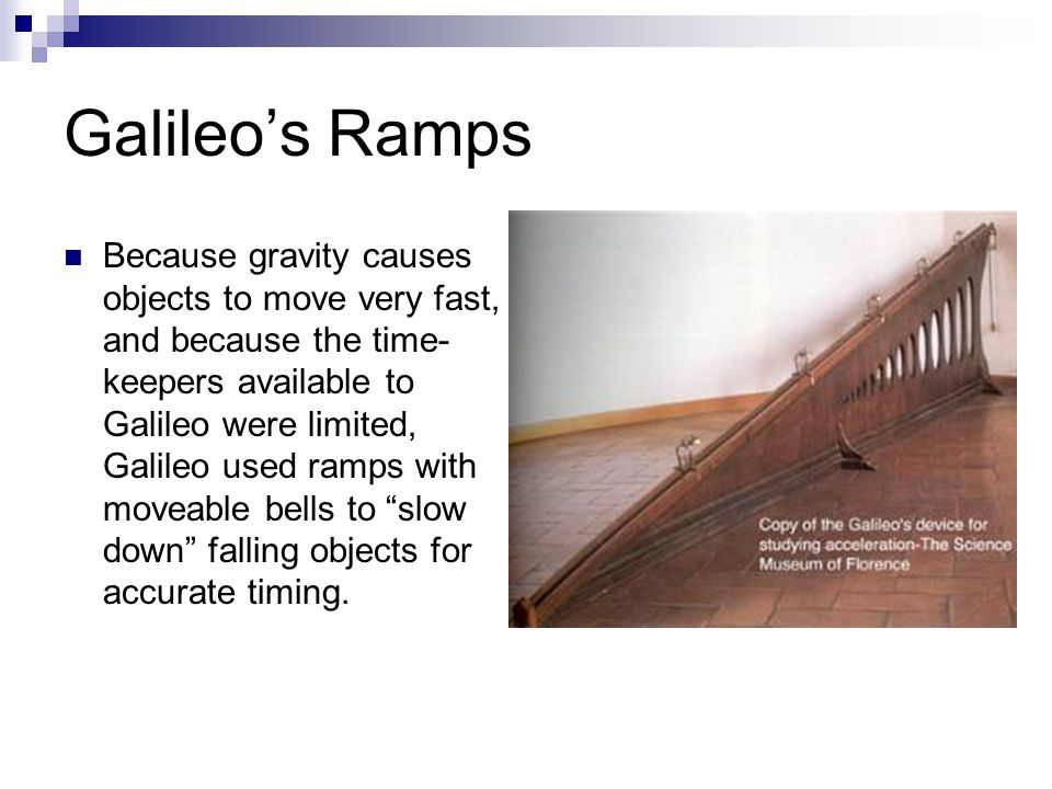 Galileo's Ramps Because gravity causes objects to move very fast, and because the time- keepers available to Galileo were limited, Galileo used ramps