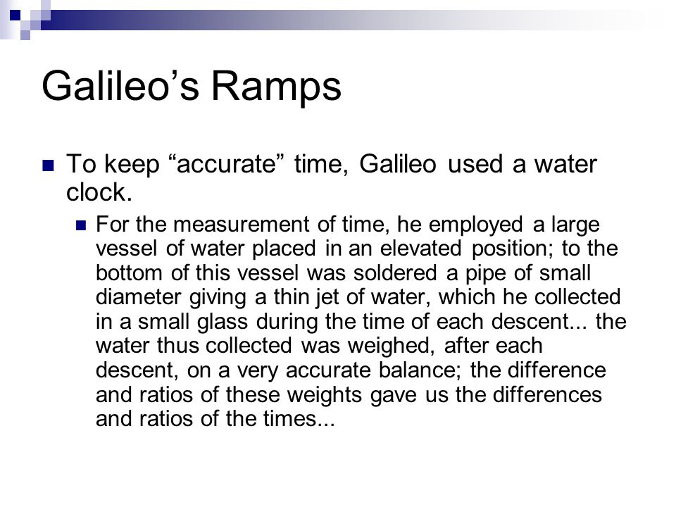 "To keep ""accurate"" time, Galileo used a water clock. For the measurement of time, he employed a large vessel of water placed in an elevated position;"