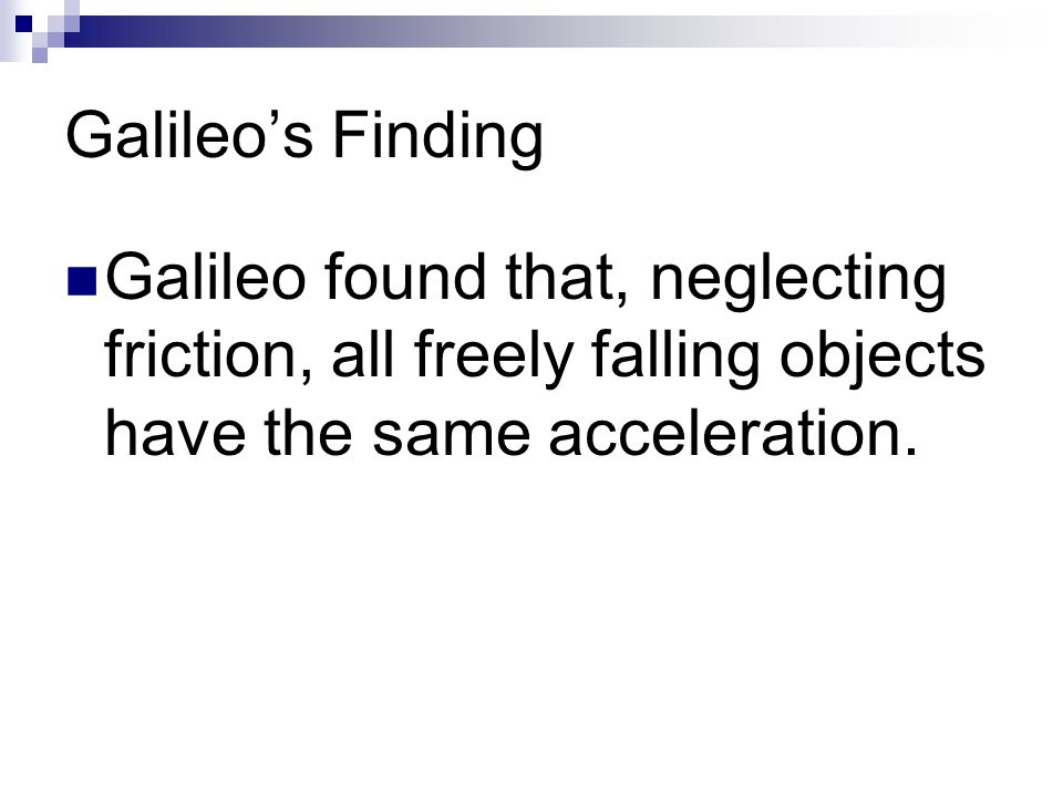 Galileo's Finding Galileo found that, neglecting friction, all freely falling objects have the same acceleration.