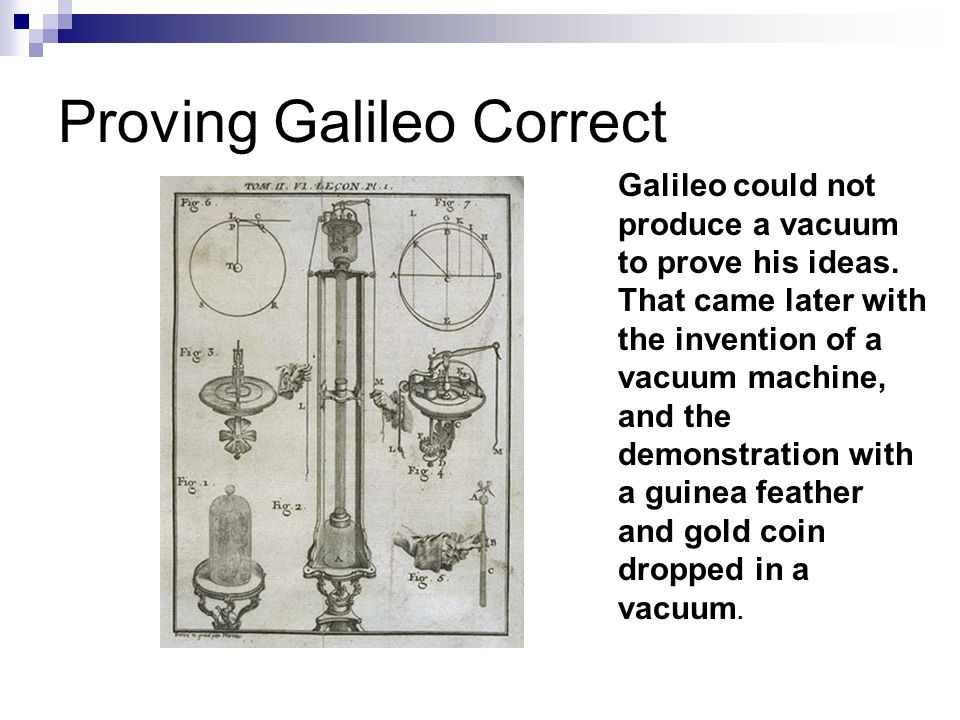 Proving Galileo Correct Galileo could not produce a vacuum to prove his ideas. That came later with the invention of a vacuum machine, and the demonst
