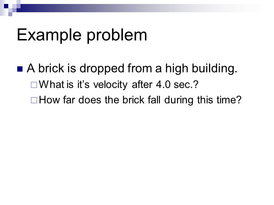 Example problem A brick is dropped from a high building.  What is it's velocity after 4.0 sec.?  How far does the brick fall during this time?