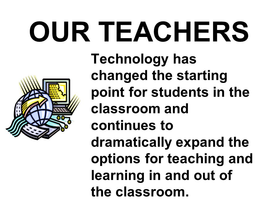 OUR TEACHERS Technology has changed the starting point for students in the classroom and continues to dramatically expand the options for teaching and learning in and out of the classroom.