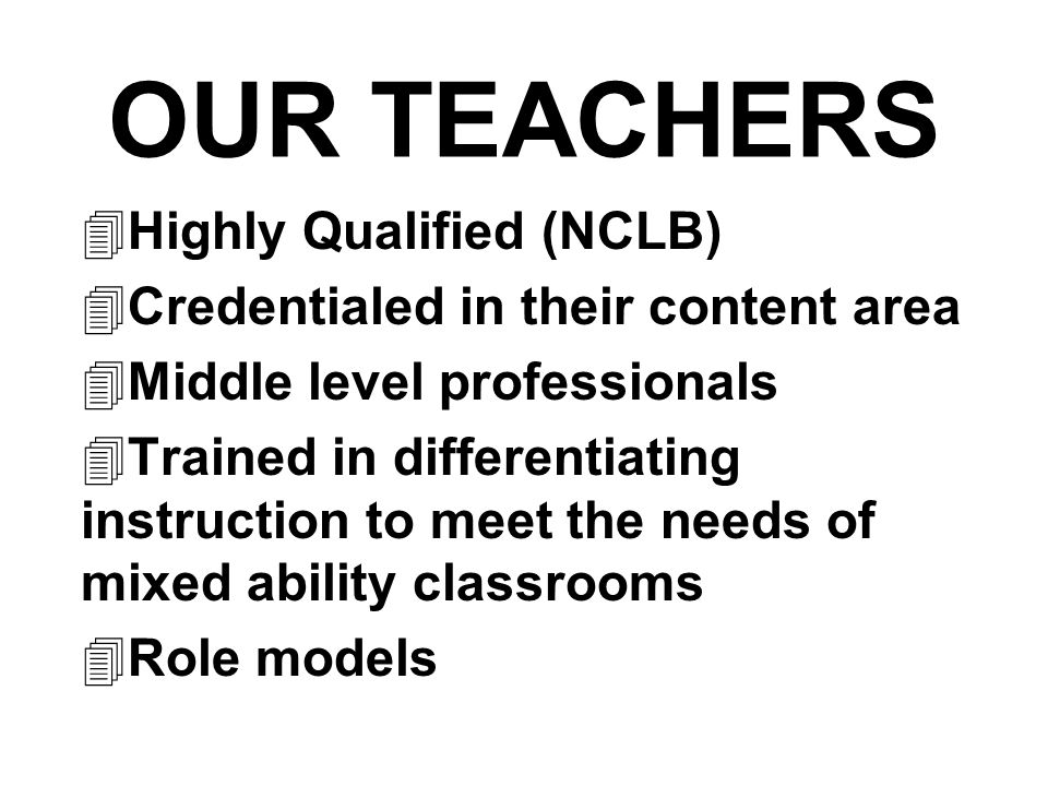 OUR TEACHERS  Highly Qualified (NCLB)  Credentialed in their content area  Middle level professionals  Trained in differentiating instruction to meet the needs of mixed ability classrooms  Role models