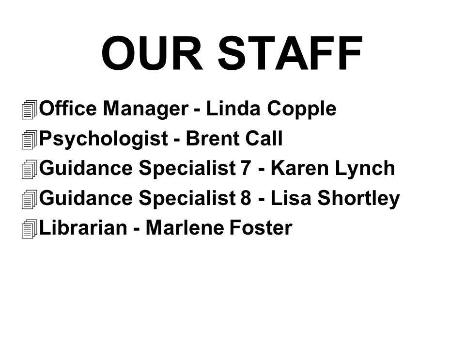 OUR STAFF  Office Manager - Linda Copple  Psychologist - Brent Call  Guidance Specialist 7 - Karen Lynch  Guidance Specialist 8 - Lisa Shortley  Librarian - Marlene Foster