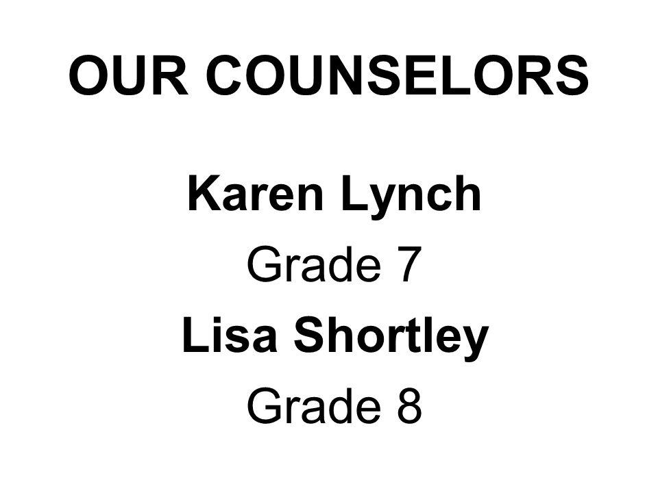 OUR COUNSELORS Karen Lynch Grade 7 Lisa Shortley Grade 8