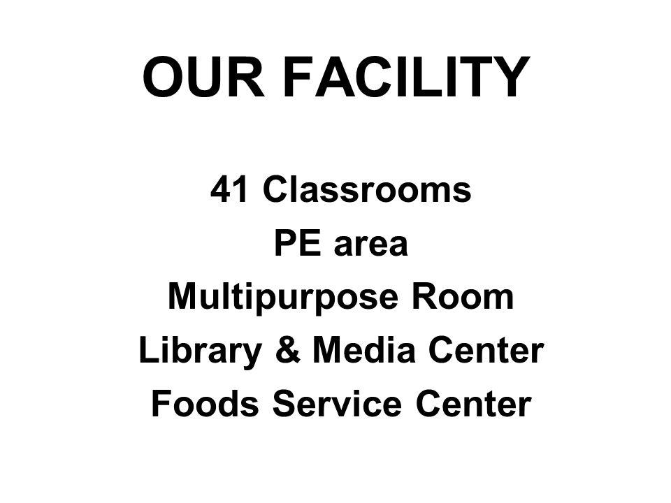 OUR FACILITY 41 Classrooms PE area Multipurpose Room Library & Media Center Foods Service Center