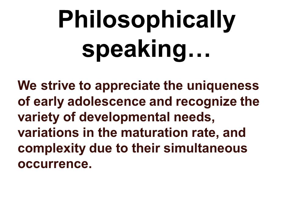 Philosophically speaking… We strive to appreciate the uniqueness of early adolescence and recognize the variety of developmental needs, variations in the maturation rate, and complexity due to their simultaneous occurrence.