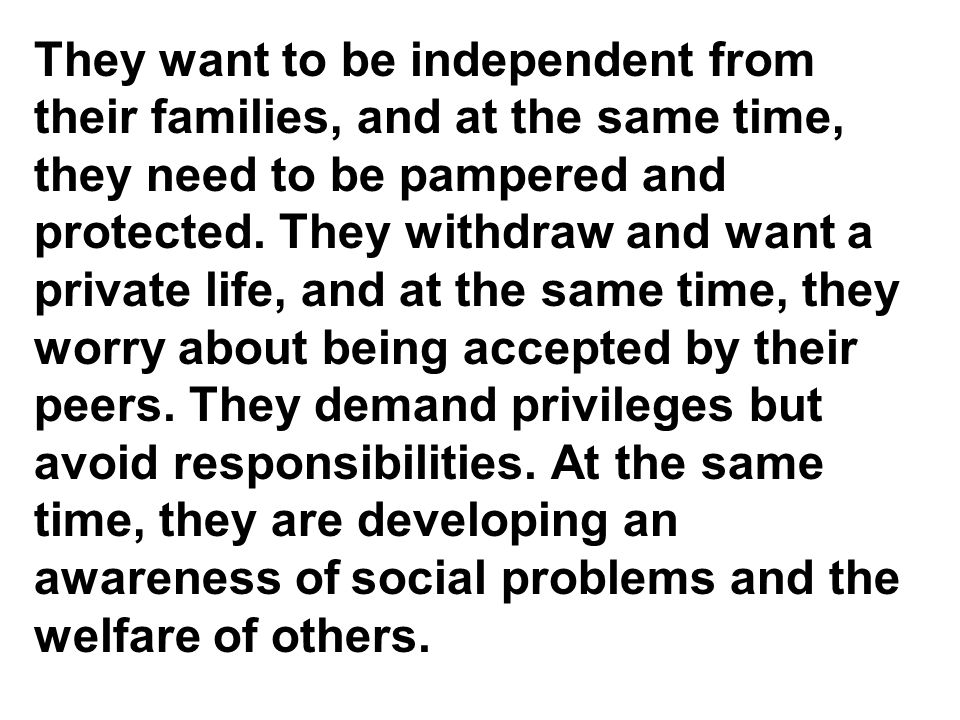 They want to be independent from their families, and at the same time, they need to be pampered and protected.
