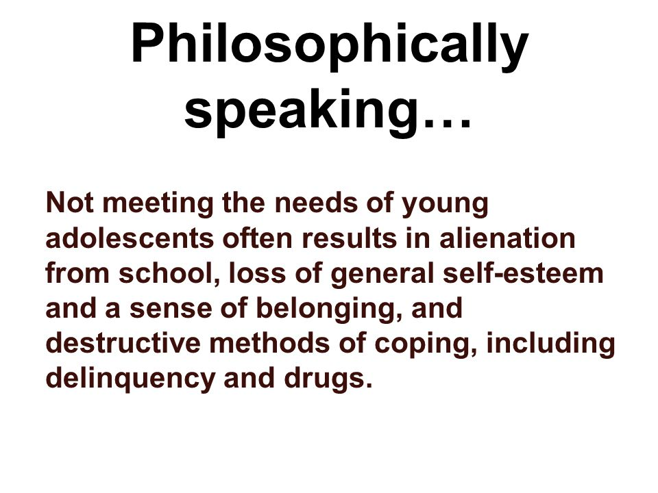 Philosophically speaking… Not meeting the needs of young adolescents often results in alienation from school, loss of general self-esteem and a sense of belonging, and destructive methods of coping, including delinquency and drugs.