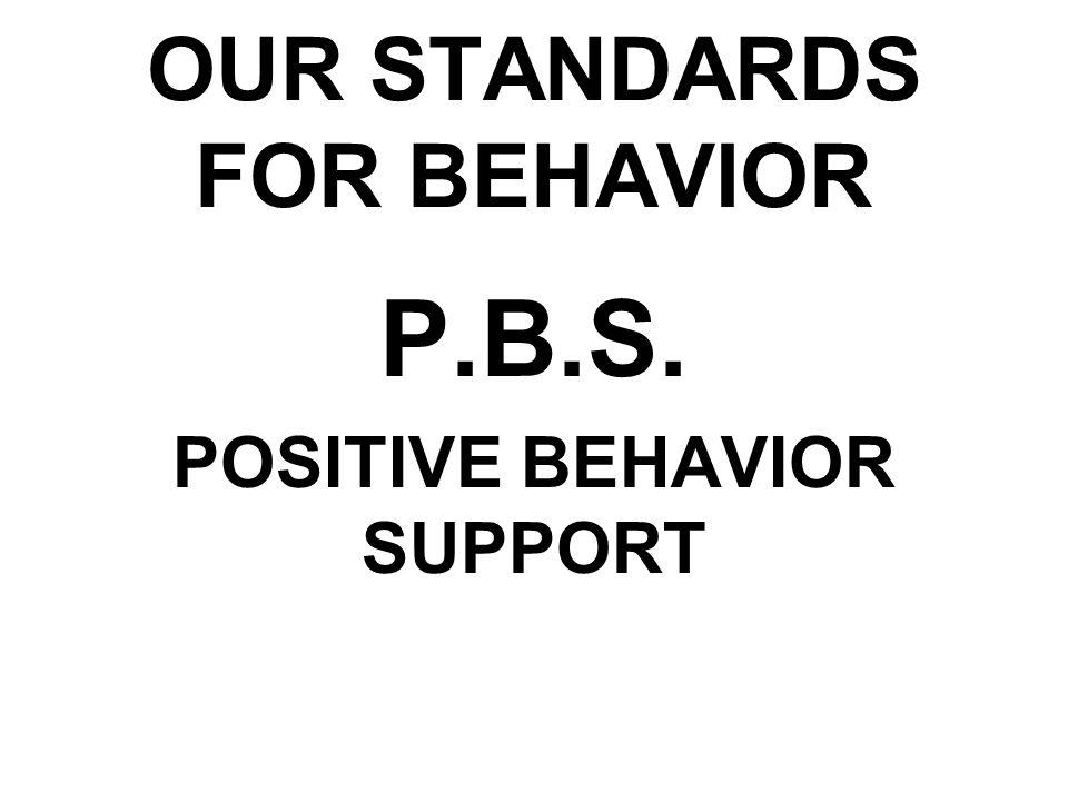 OUR STANDARDS FOR BEHAVIOR P.B.S. POSITIVE BEHAVIOR SUPPORT