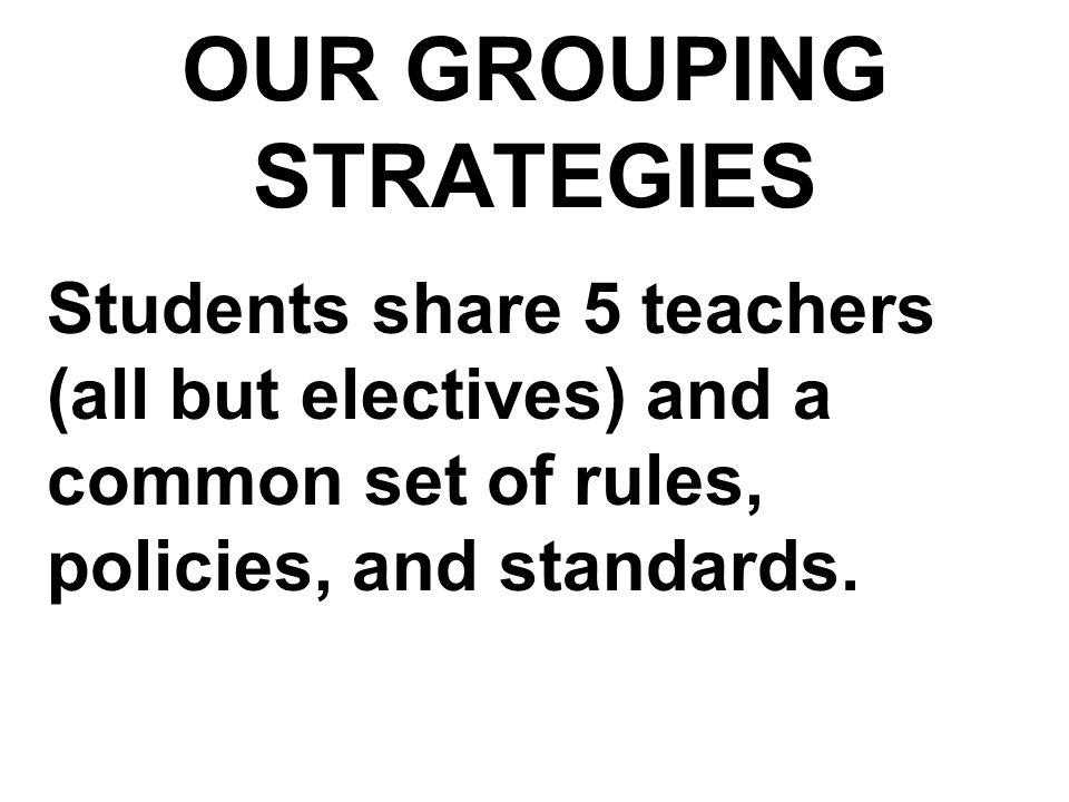 OUR GROUPING STRATEGIES Students share 5 teachers (all but electives) and a common set of rules, policies, and standards.