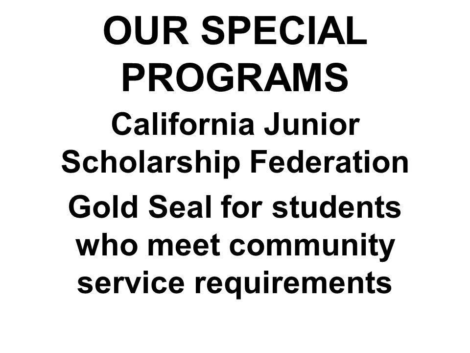 OUR SPECIAL PROGRAMS California Junior Scholarship Federation Gold Seal for students who meet community service requirements