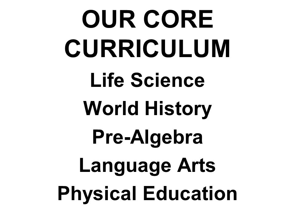 OUR CORE CURRICULUM Life Science World History Pre-Algebra Language Arts Physical Education