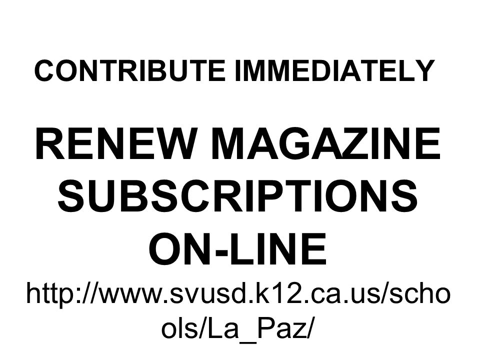 CONTRIBUTE IMMEDIATELY RENEW MAGAZINE SUBSCRIPTIONS ON-LINE http://www.svusd.k12.ca.us/scho ols/La_Paz/