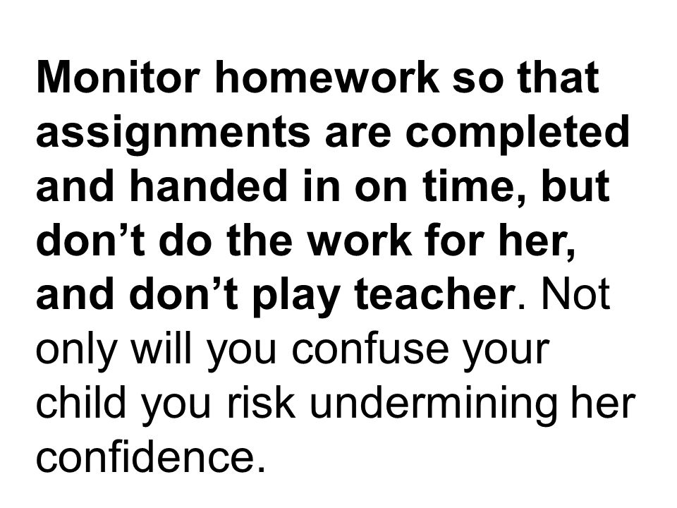 Monitor homework so that assignments are completed and handed in on time, but don't do the work for her, and don't play teacher.