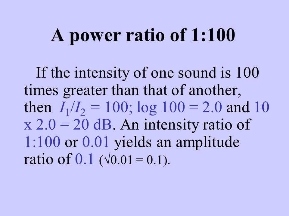 A power ratio of 1:100 If the intensity of one sound is 100 times greater than that of another, then I 1 /I 2 = 100; log 100 = 2.0 and 10 x 2.0 = 20 d