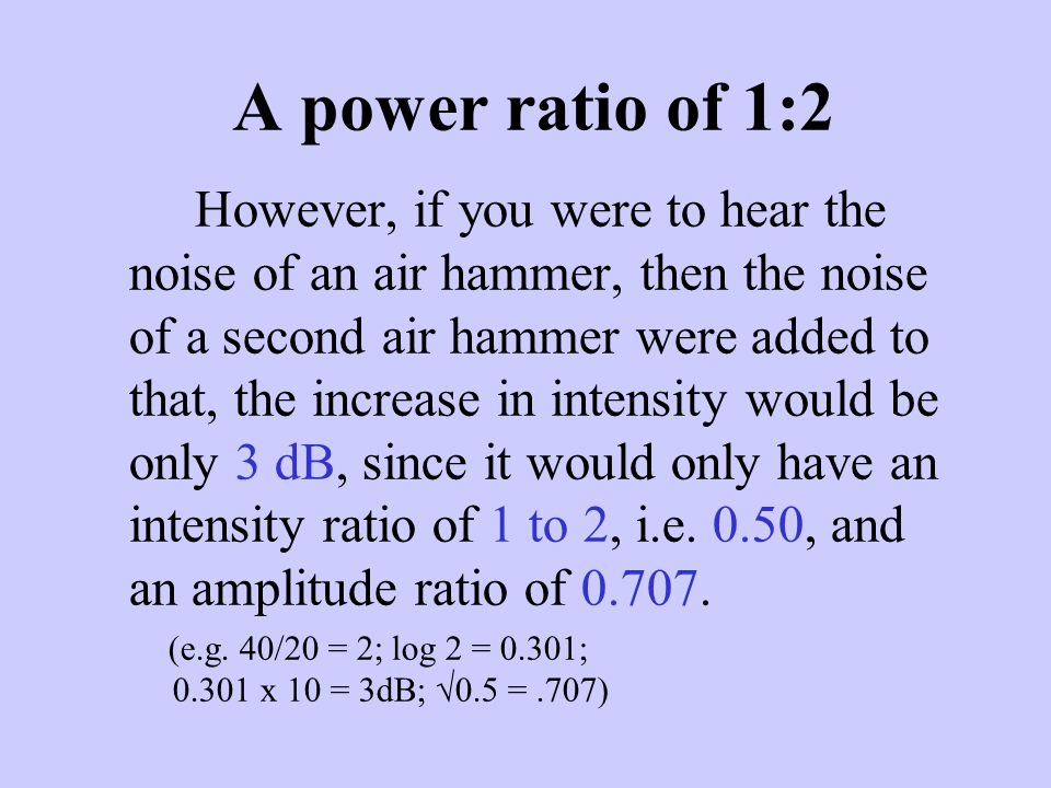 A power ratio of 1:2 However, if you were to hear the noise of an air hammer, then the noise of a second air hammer were added to that, the increase i