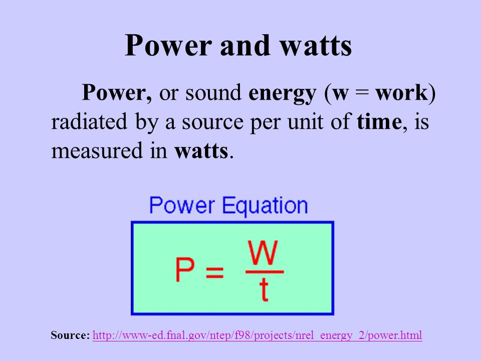 Power and watts Power, or sound energy (w = work) radiated by a source per unit of time, is measured in watts. Source: http://www-ed.fnal.gov/ntep/f98