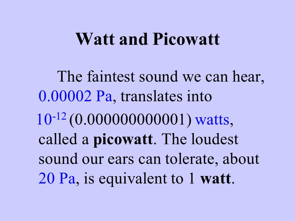Watt and Picowatt The faintest sound we can hear, 0.00002 Pa, translates into 10 -12 (0.000000000001) watts, called a picowatt. The loudest sound our