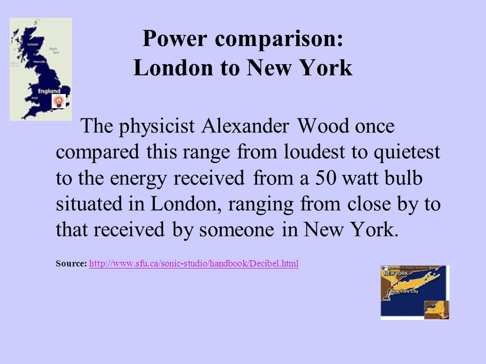 Power comparison: London to New York The physicist Alexander Wood once compared this range from loudest to quietest to the energy received from a 50 w