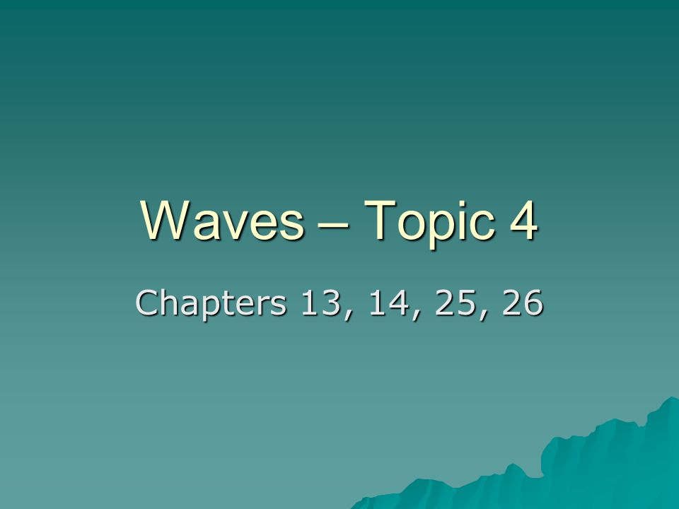 Waves – Topic 4 Chapters 13, 14, 25, 26