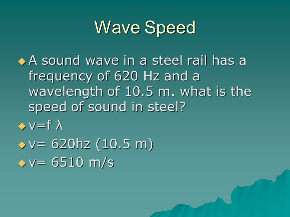 Wave Speed  A sound wave in a steel rail has a frequency of 620 Hz and a wavelength of 10.5 m.