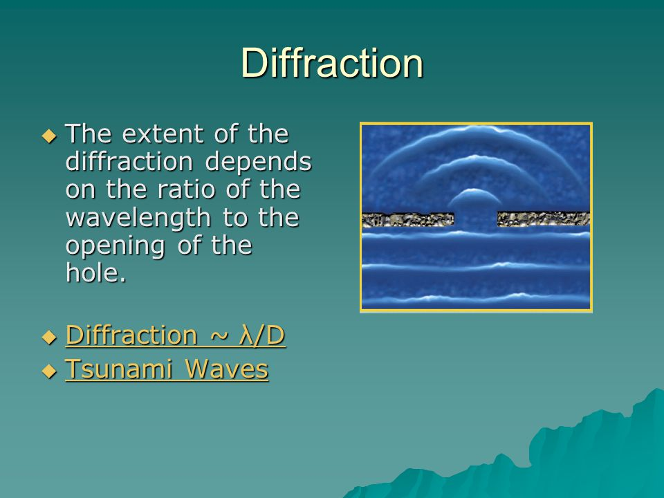 Diffraction  The extent of the diffraction depends on the ratio of the wavelength to the opening of the hole.