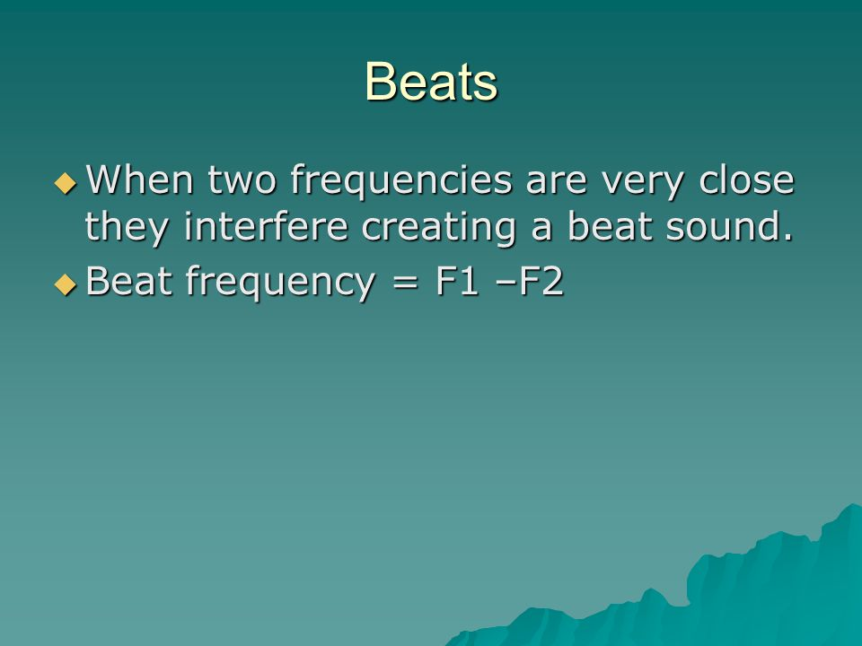 Beats  When two frequencies are very close they interfere creating a beat sound.