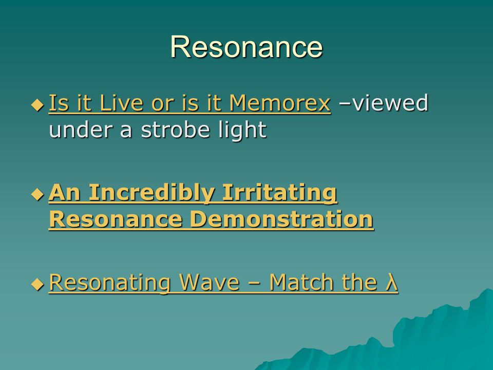 Resonance  Is it Live or is it Memorex –viewed under a strobe light Is it Live or is it Memorex Is it Live or is it Memorex  An Incredibly Irritating Resonance Demonstration An Incredibly Irritating Resonance Demonstration An Incredibly Irritating Resonance Demonstration  Resonating Wave – Match the λ Resonating Wave – Match the λ Resonating Wave – Match the λ