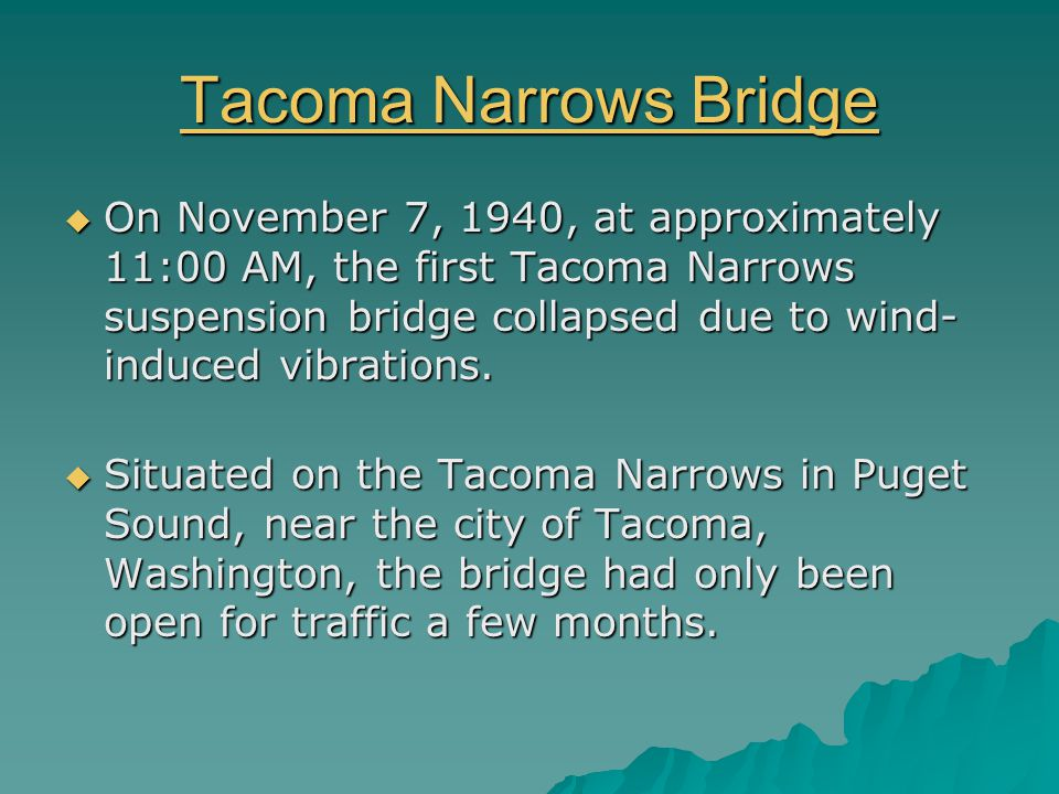 Tacoma Narrows Bridge Tacoma Narrows Bridge  On November 7, 1940, at approximately 11:00 AM, the first Tacoma Narrows suspension bridge collapsed due to wind- induced vibrations.