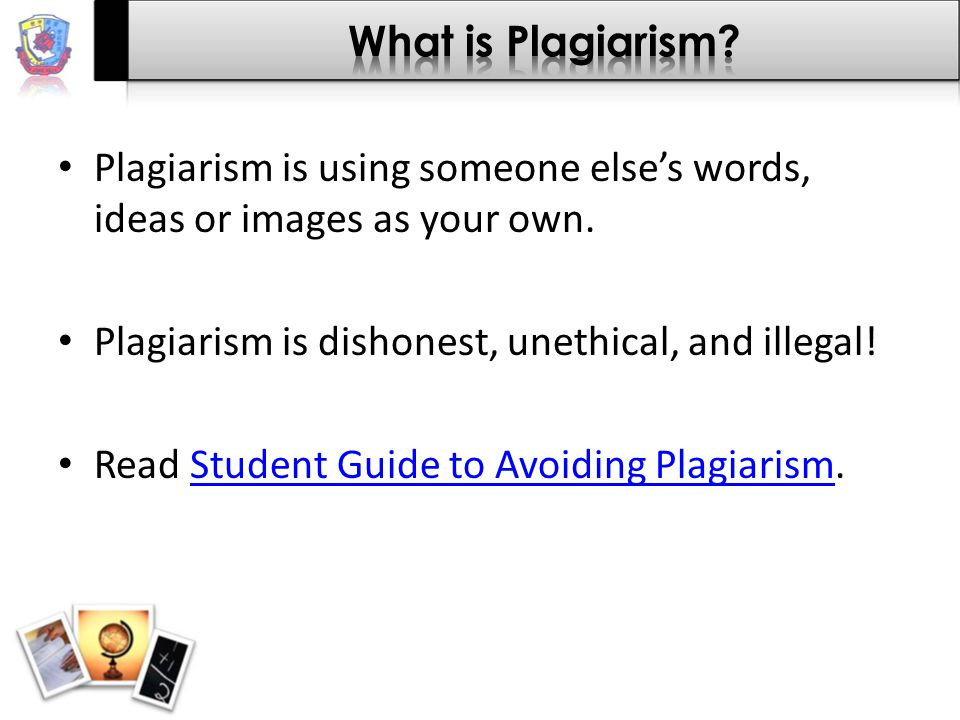Plagiarism is using someone else's words, ideas or images as your own. Plagiarism is dishonest, unethical, and illegal! Read Student Guide to Avoiding