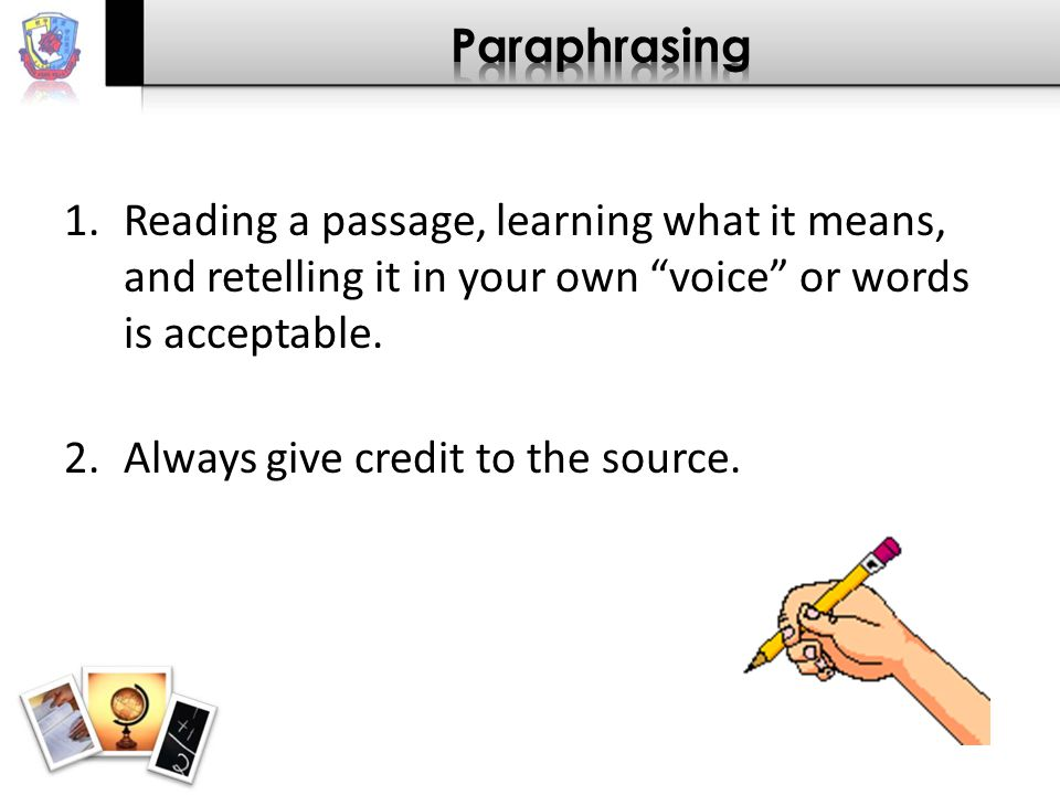 "1.Reading a passage, learning what it means, and retelling it in your own ""voice"" or words is acceptable. 2.Always give credit to the source."