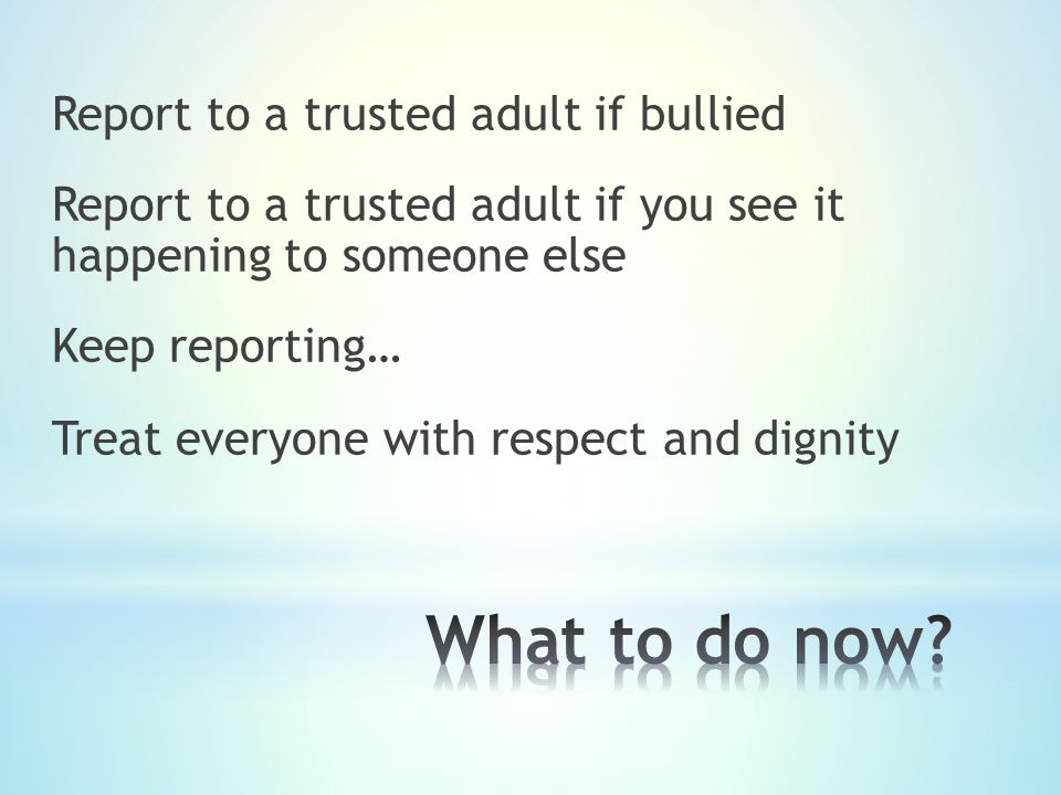 Report to a trusted adult if bullied Report to a trusted adult if you see it happening to someone else Keep reporting… Treat everyone with respect and dignity
