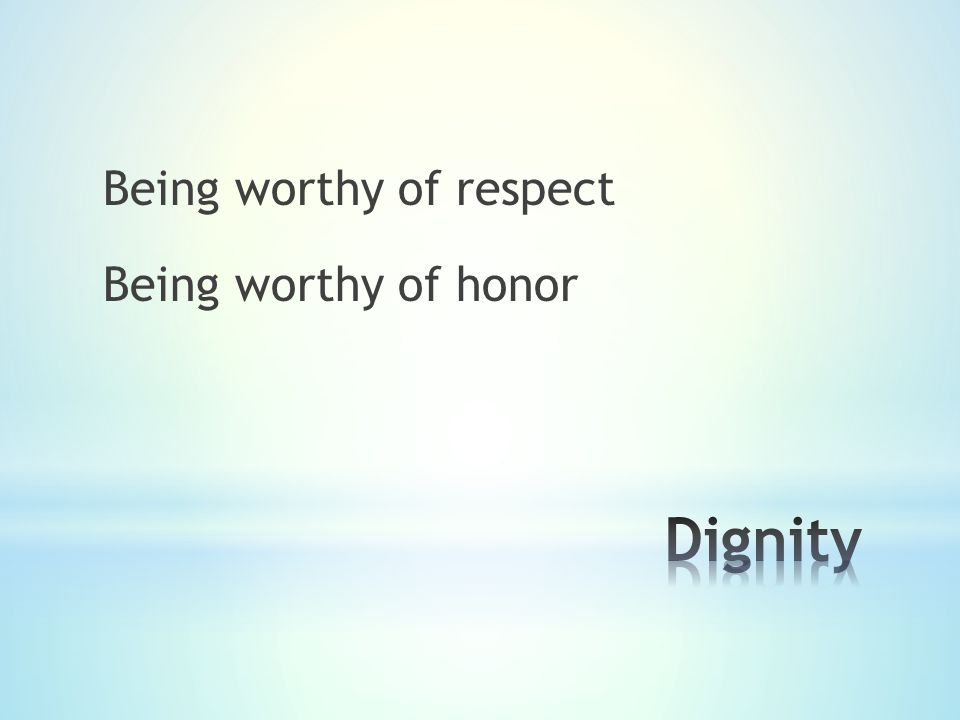 Being worthy of respect Being worthy of honor