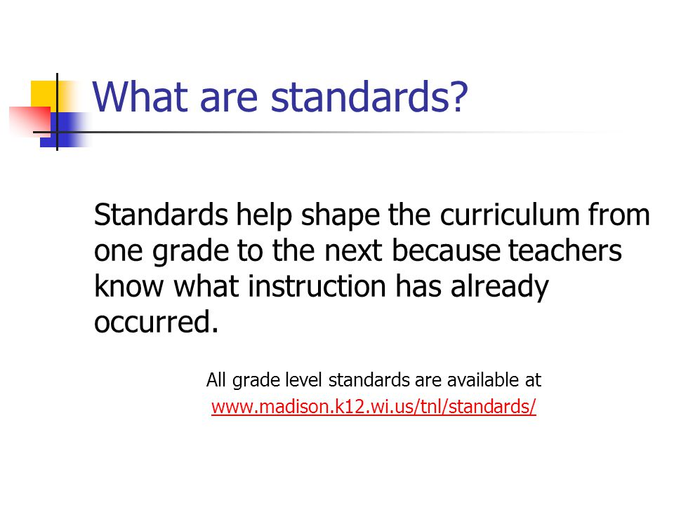 What are standards? Standards help shape the curriculum from one grade to the next because teachers know what instruction has already occurred. All gr