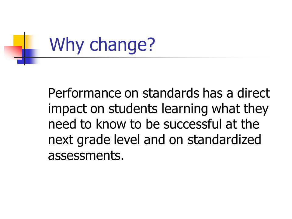 Why change? Performance on standards has a direct impact on students learning what they need to know to be successful at the next grade level and on s