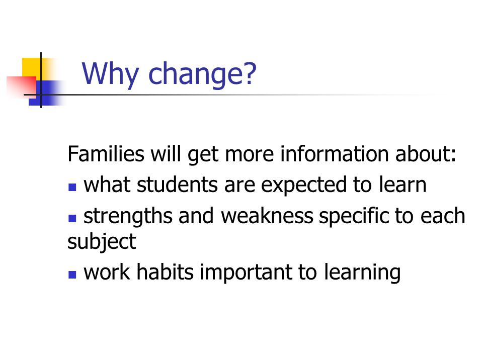 Why change? Families will get more information about: what students are expected to learn strengths and weakness specific to each subject work habits