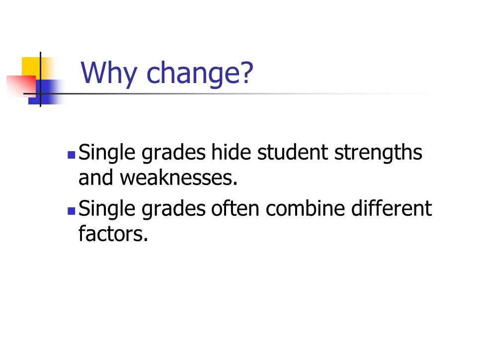 Why change. Single grades hide student strengths and weaknesses.