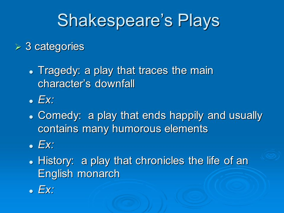 Shakespeare's Plays  3 categories Tragedy: a play that traces the main character's downfall Tragedy: a play that traces the main character's downfall Ex: Ex: Comedy: a play that ends happily and usually contains many humorous elements Comedy: a play that ends happily and usually contains many humorous elements Ex: Ex: History: a play that chronicles the life of an English monarch History: a play that chronicles the life of an English monarch Ex: Ex: