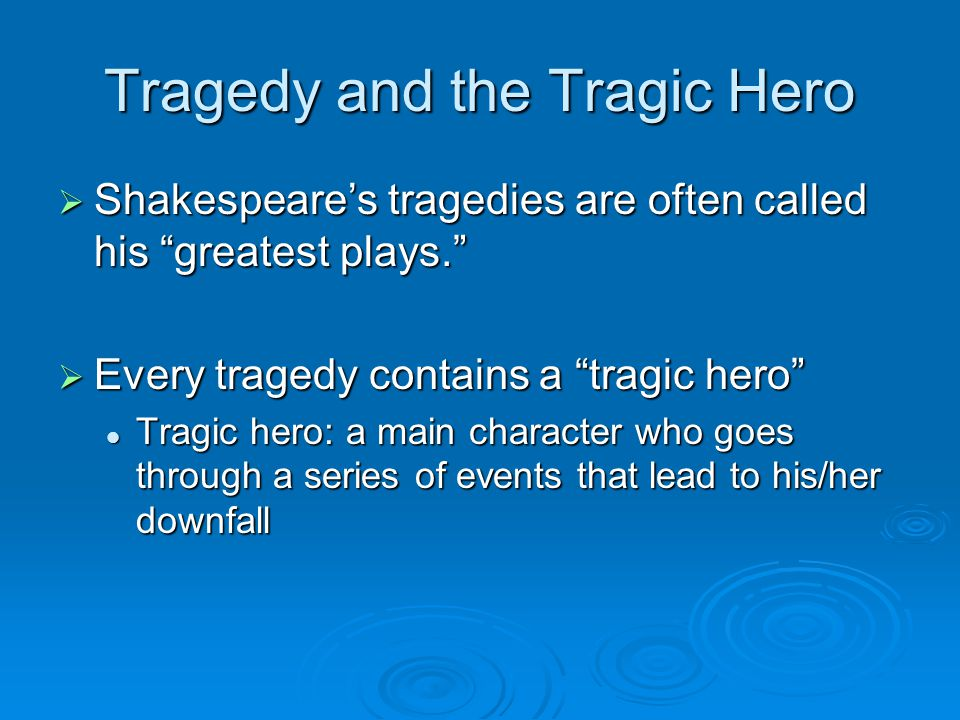 Tragedy and the Tragic Hero  Shakespeare's tragedies are often called his greatest plays.  Every tragedy contains a tragic hero Tragic hero: a main character who goes through a series of events that lead to his/her downfall Tragic hero: a main character who goes through a series of events that lead to his/her downfall