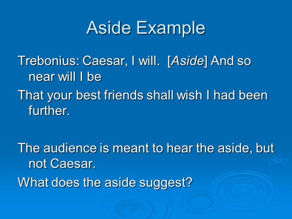 Aside Example Trebonius: Caesar, I will. [Aside] And so near will I be That your best friends shall wish I had been further. The audience is meant to