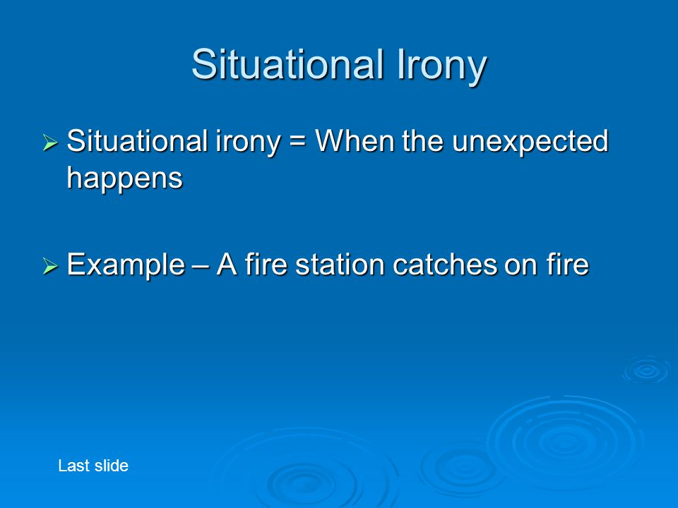 Situational Irony  Situational irony = When the unexpected happens  Example – A fire station catches on fire Last slide