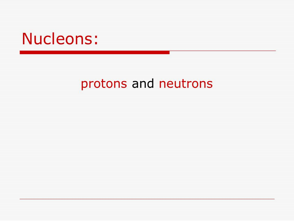 Nucleons: protons and neutrons