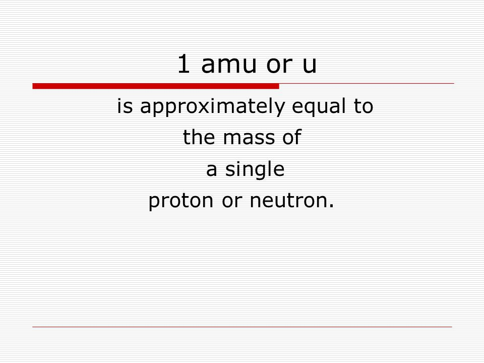 1 amu or u is approximately equal to the mass of a single proton or neutron.