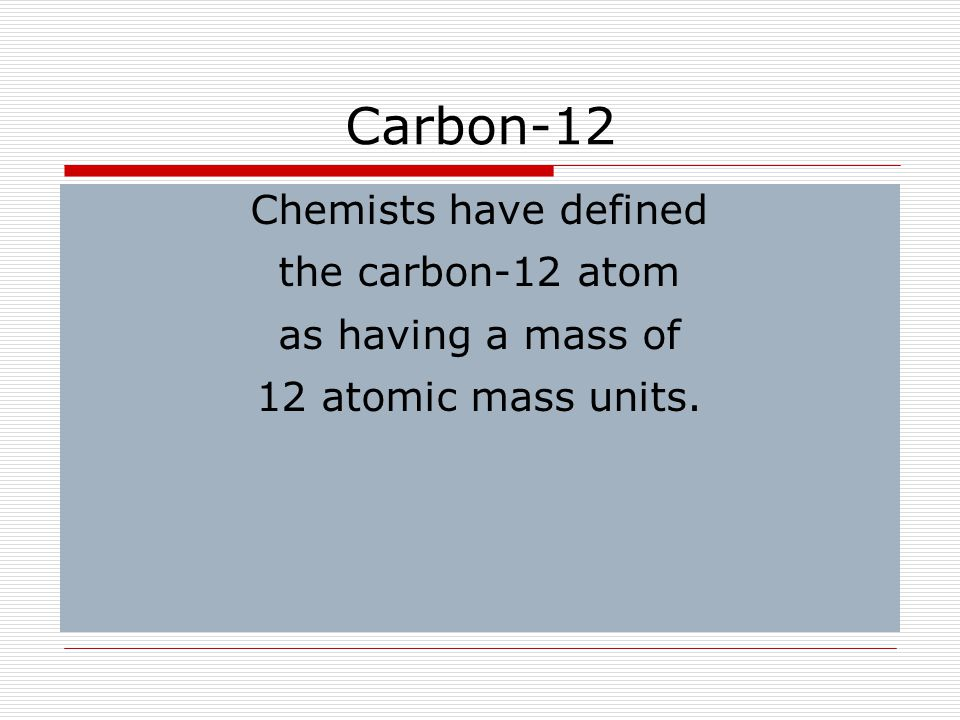 Carbon-12 Chemists have defined the carbon-12 atom as having a mass of 12 atomic mass units.