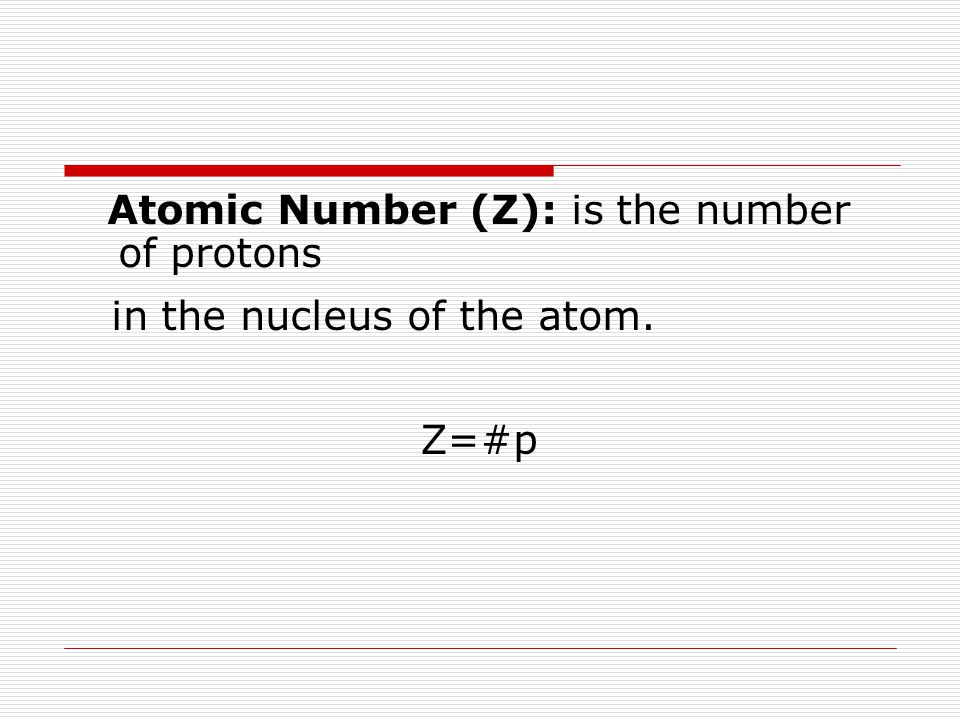 Atomic Number (Z): is the number of protons in the nucleus of the atom. Z=#p