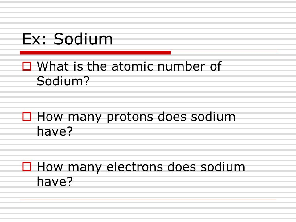 Ex: Sodium  What is the atomic number of Sodium.  How many protons does sodium have.