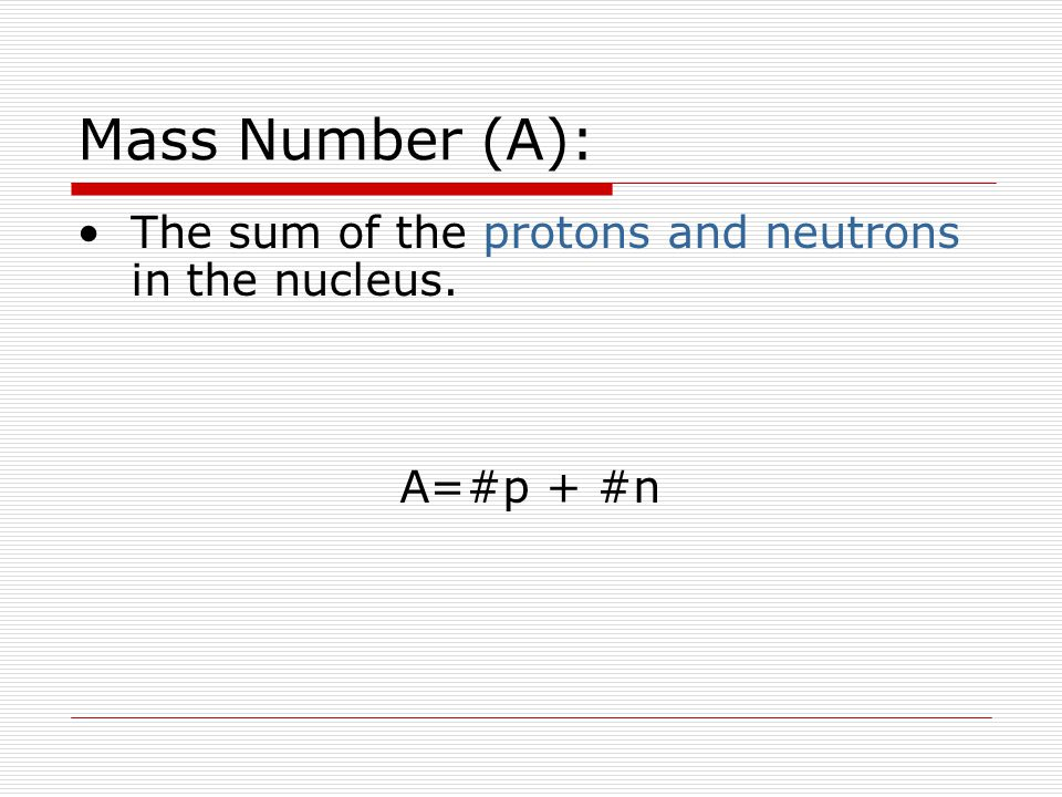 Mass Number (A): The sum of the protons and neutrons in the nucleus. A=#p + #n
